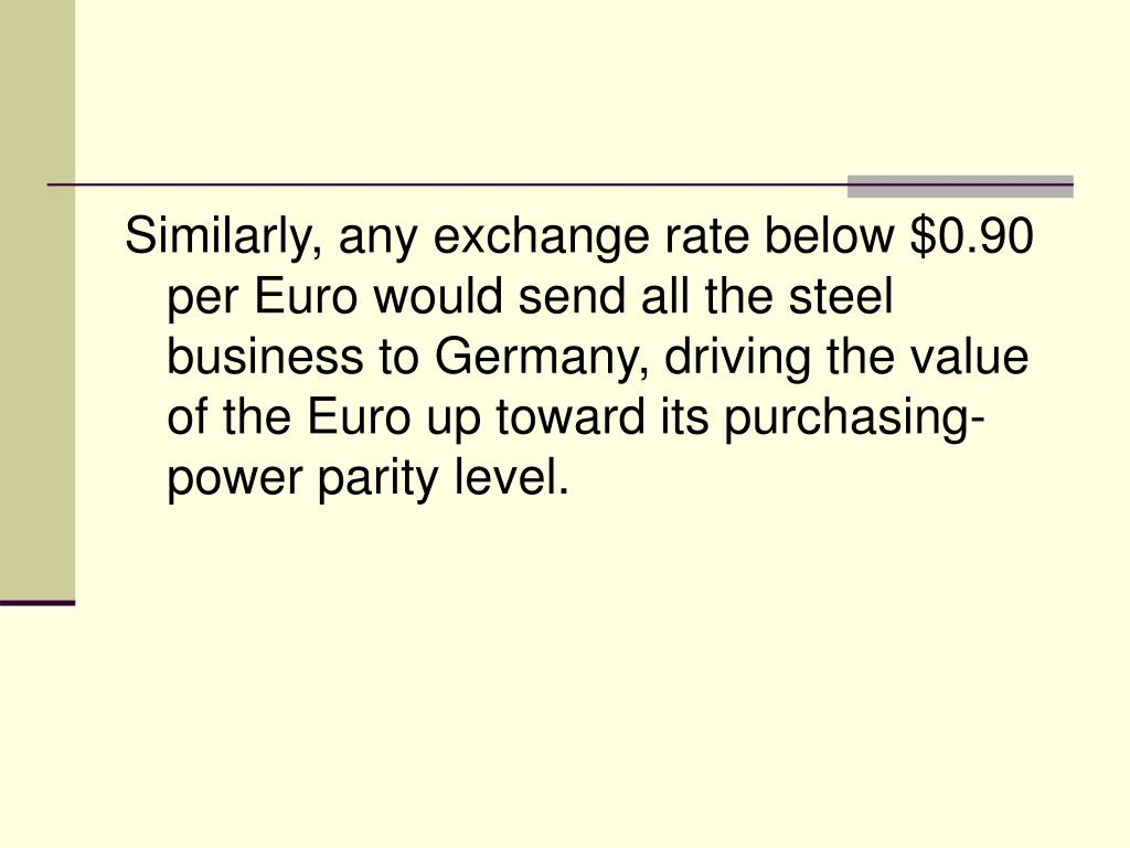 Similarly, any exchange rate below $0.90 per Euro would send all the steel business to Germany, driving the value of the Euro up toward its purchasing-power parity level.