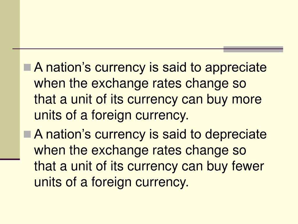 A nation's currency is said to appreciate when the exchange rates change so that a unit of its currency can buy more units of a foreign currency.