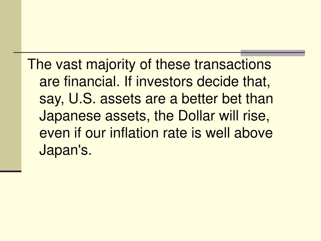 The vast majority of these transactions are financial. If investors decide that, say, U.S. assets are a better bet than Japanese assets, the Dollar will rise, even if our inflation rate is well above Japan's.