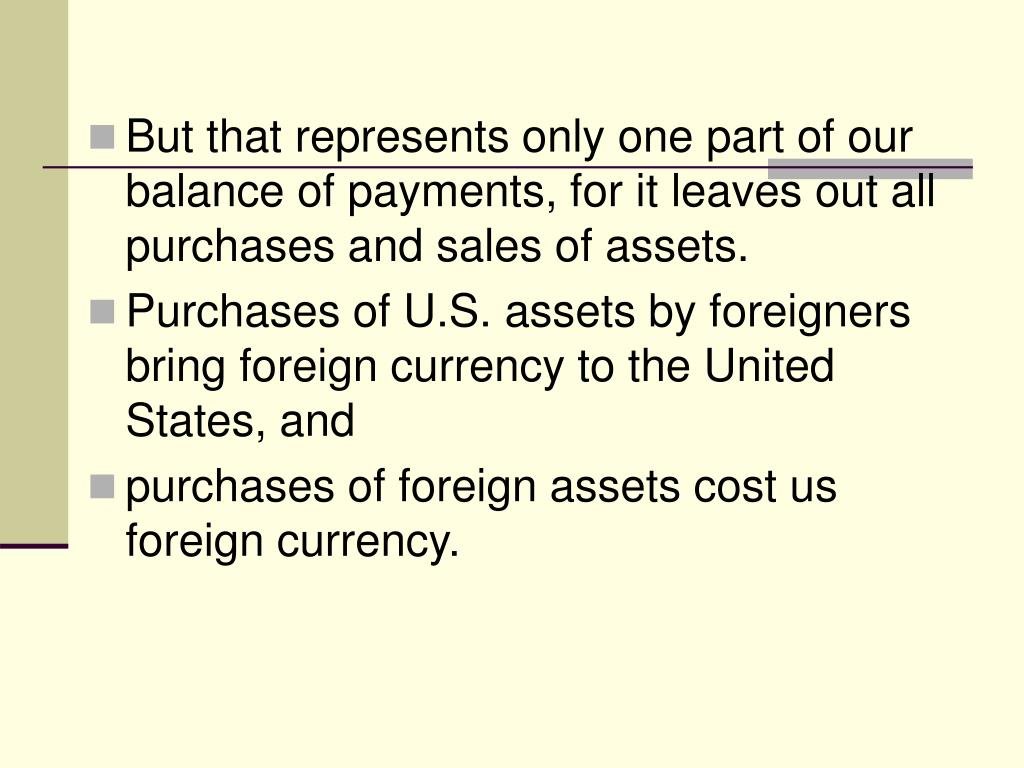 But that represents only one part of our balance of payments, for it leaves out all purchases and sales of assets.