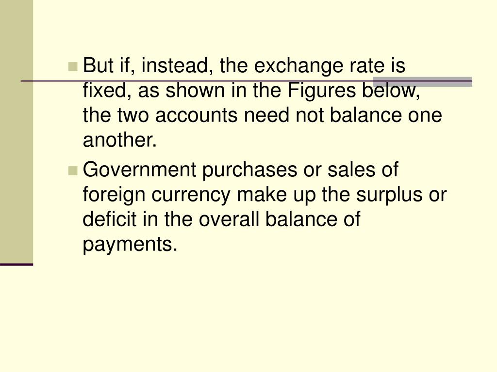 But if, instead, the exchange rate is fixed, as shown in the Figures below, the two accounts need not balance one another.
