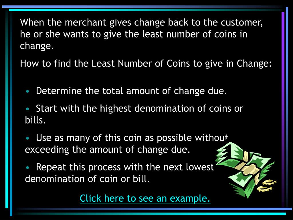 When the merchant gives change back to the customer, he or she wants to give the least number of coins in change.