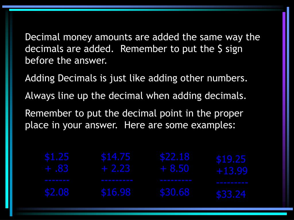 Decimal money amounts are added the same way the decimals are added.  Remember to put the $ sign before the answer.