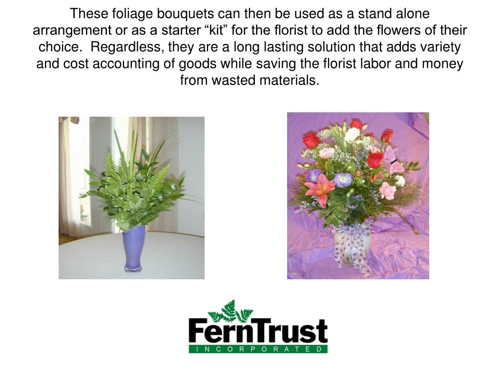 "These foliage bouquets can then be used as a stand alone arrangement or as a starter ""kit"" for the florist to add the flowers of their choice.  Regardless, they are a long lasting solution that adds variety and cost accounting of goods while saving the florist labor and money from wasted materials."
