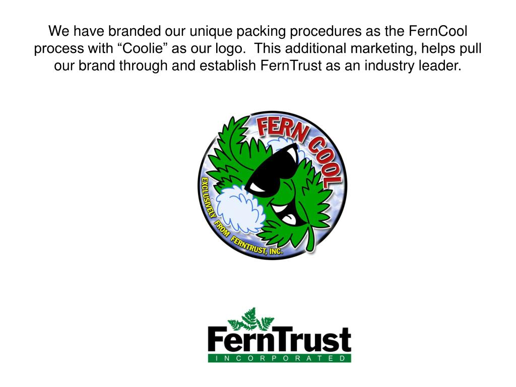 "We have branded our unique packing procedures as the FernCool process with ""Coolie"" as our logo.  This additional marketing, helps pull our brand through and establish FernTrust as an industry leader."