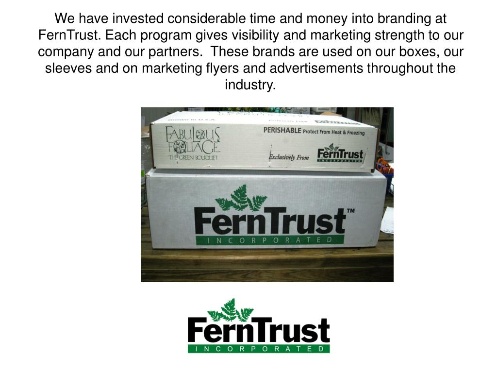 We have invested considerable time and money into branding at FernTrust. Each program gives visibility and marketing strength to our company and our partners.  These brands are used on our boxes, our sleeves and on marketing flyers and advertisements throughout the industry.