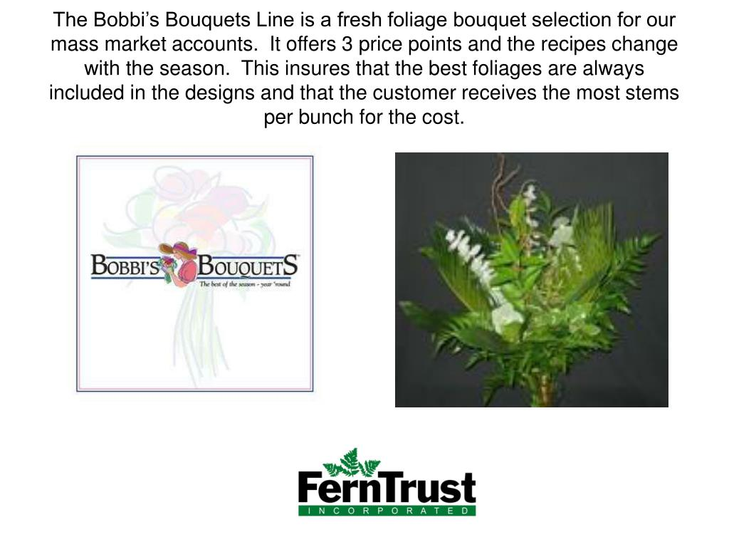 The Bobbi's Bouquets Line is a fresh foliage bouquet selection for our mass market accounts.  It offers 3 price points and the recipes change with the season.  This insures that the best foliages are always included in the designs and that the customer receives the most stems per bunch for the cost.