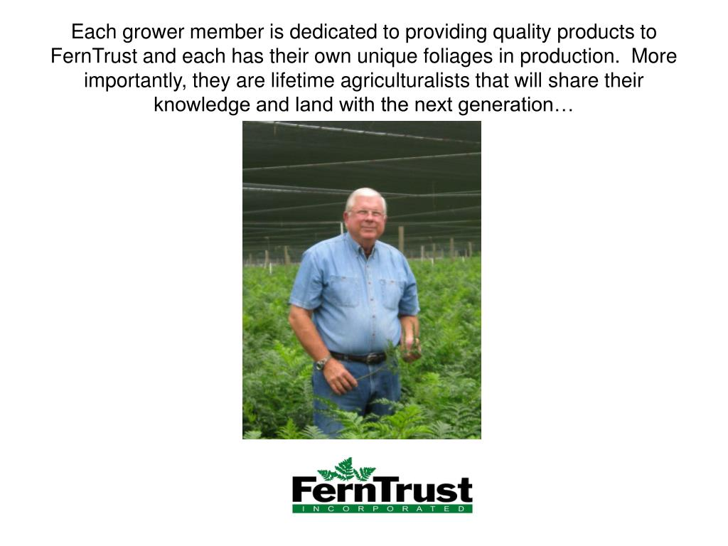 Each grower member is dedicated to providing quality products to FernTrust and each has their own unique foliages in production.  More importantly, they are lifetime agriculturalists that will share their knowledge and land with the next generation…