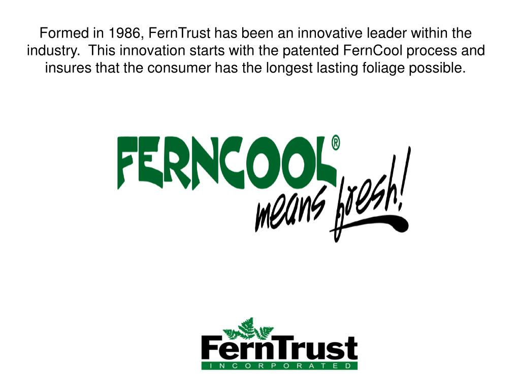 Formed in 1986, FernTrust has been an innovative leader within the industry.  This innovation starts with the patented FernCool process and insures that the consumer has the longest lasting foliage possible.