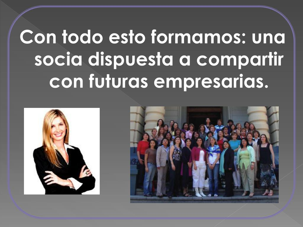 Con todo esto formamos: una  socia dispuesta a compartir con futuras empresarias.