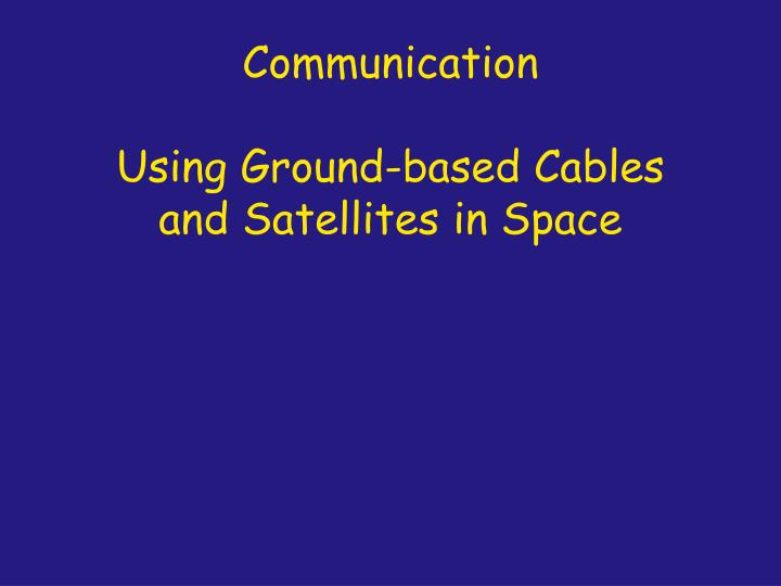 Communication using ground based cables and satellites in space