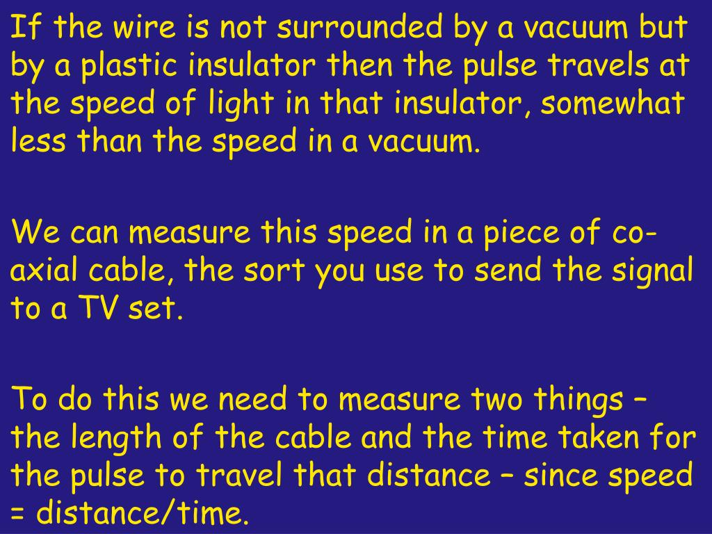 If the wire is not surrounded by a vacuum but by a plastic insulator then the pulse travels at the speed of light in that insulator, somewhat less than the speed in a vacuum.