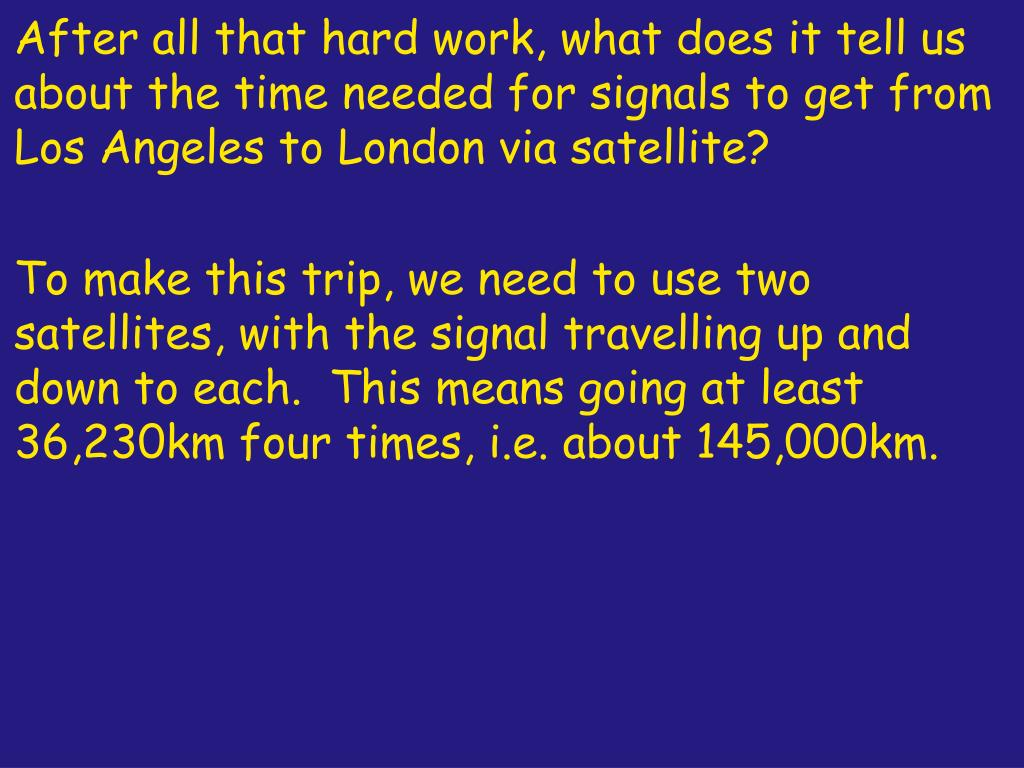 After all that hard work, what does it tell us about the time needed for signals to get from Los Angeles to London via satellite?