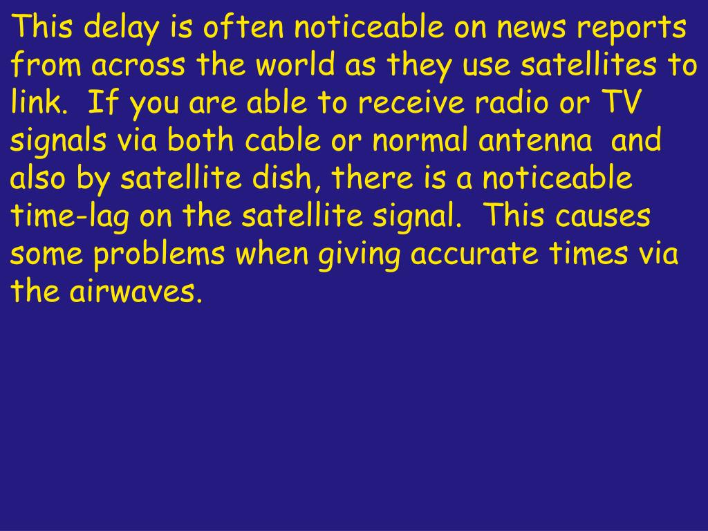 This delay is often noticeable on news reports from across the world as they use satellites to link.  If you are able to receive radio or TV signals via both cable or normal antenna  and also by satellite dish, there is a noticeable time-lag on the satellite signal.  This causes some problems when giving accurate times via the airwaves.