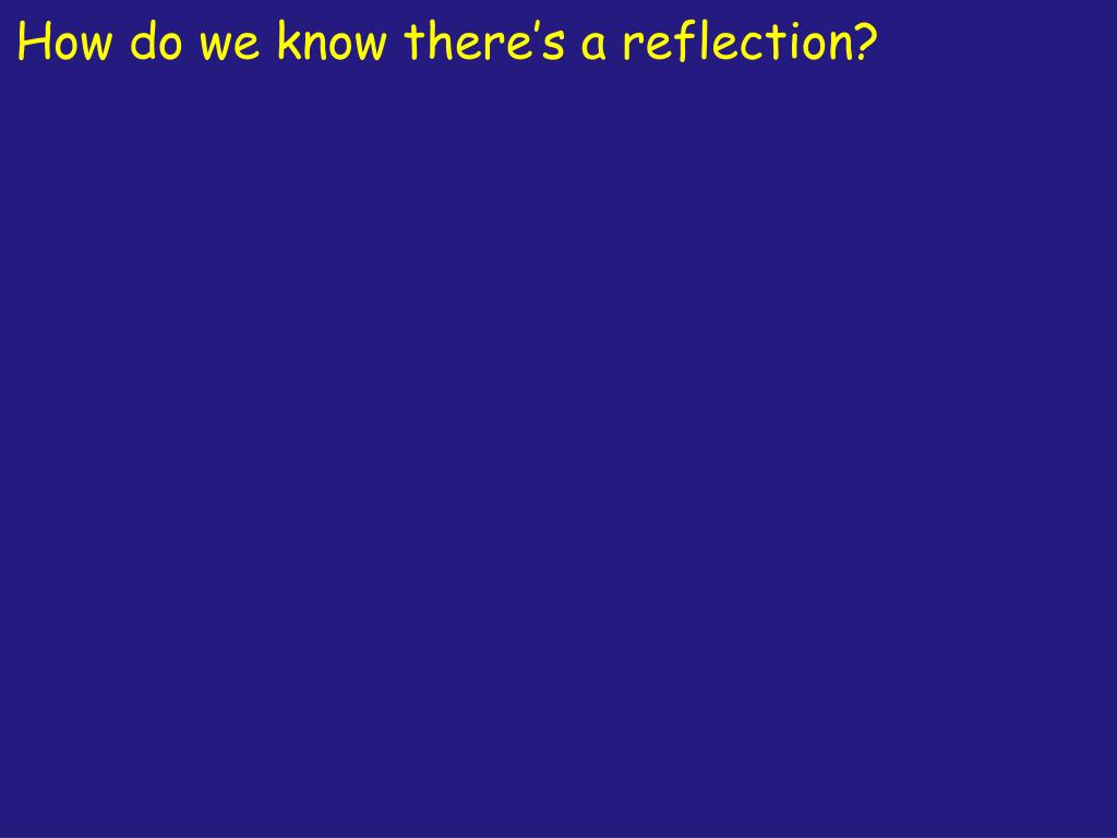 How do we know there's a reflection?