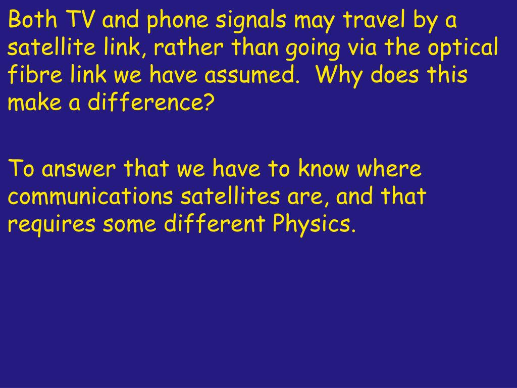 Both TV and phone signals may travel by a satellite link, rather than going via the optical fibre link we have assumed.  Why does this make a difference?