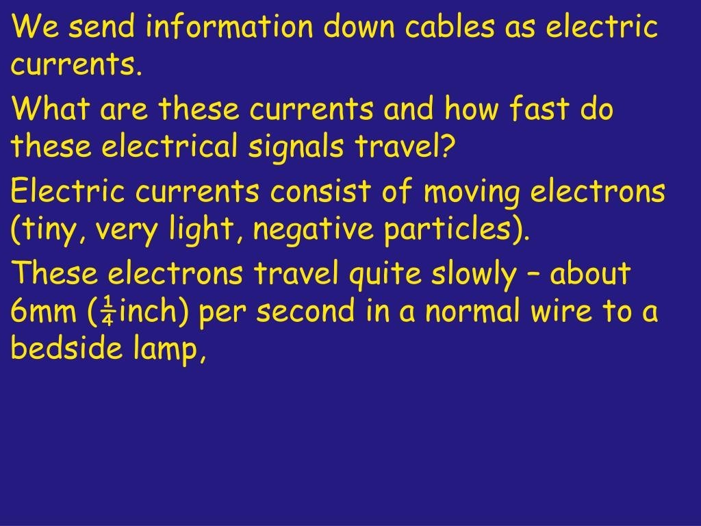 We send information down cables as electric currents.