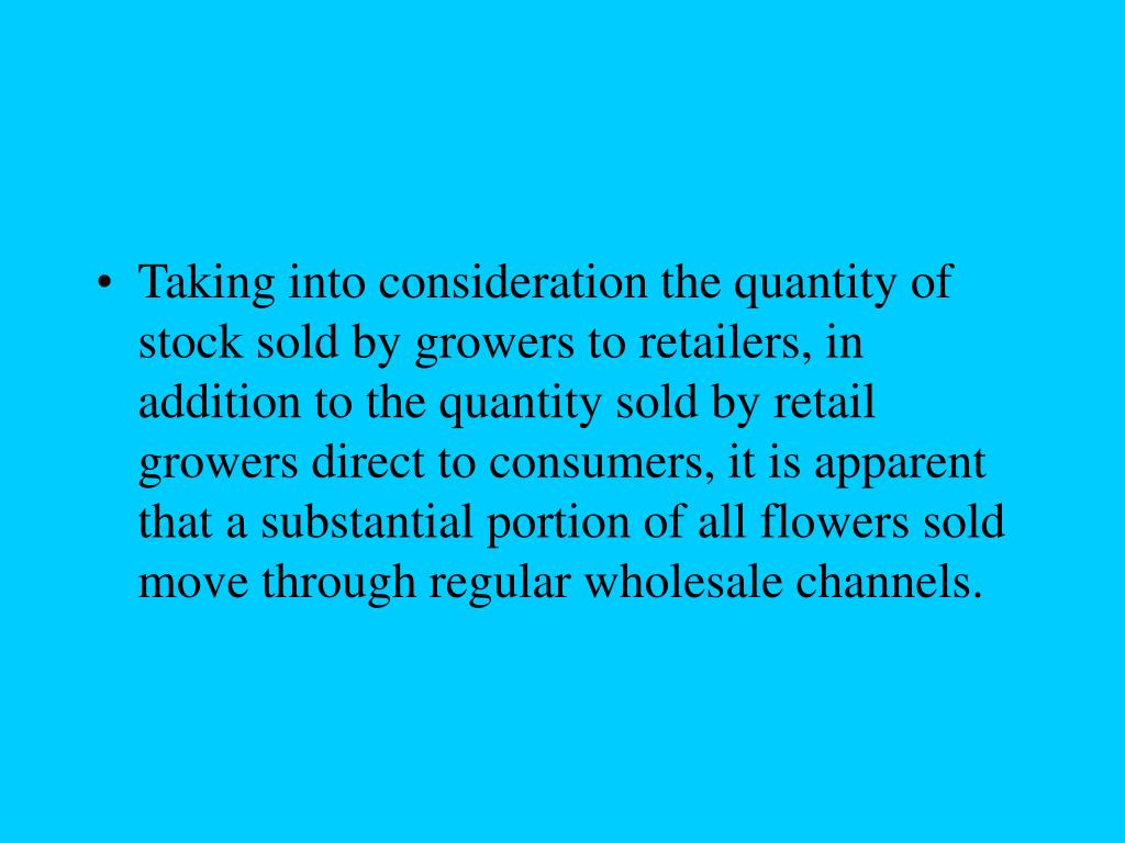 Taking into consideration the quantity of stock sold by growers to retailers, in addition to the quantity sold by retail growers direct to consumers, it is apparent that a substantial portion of all flowers sold move through regular wholesale channels.