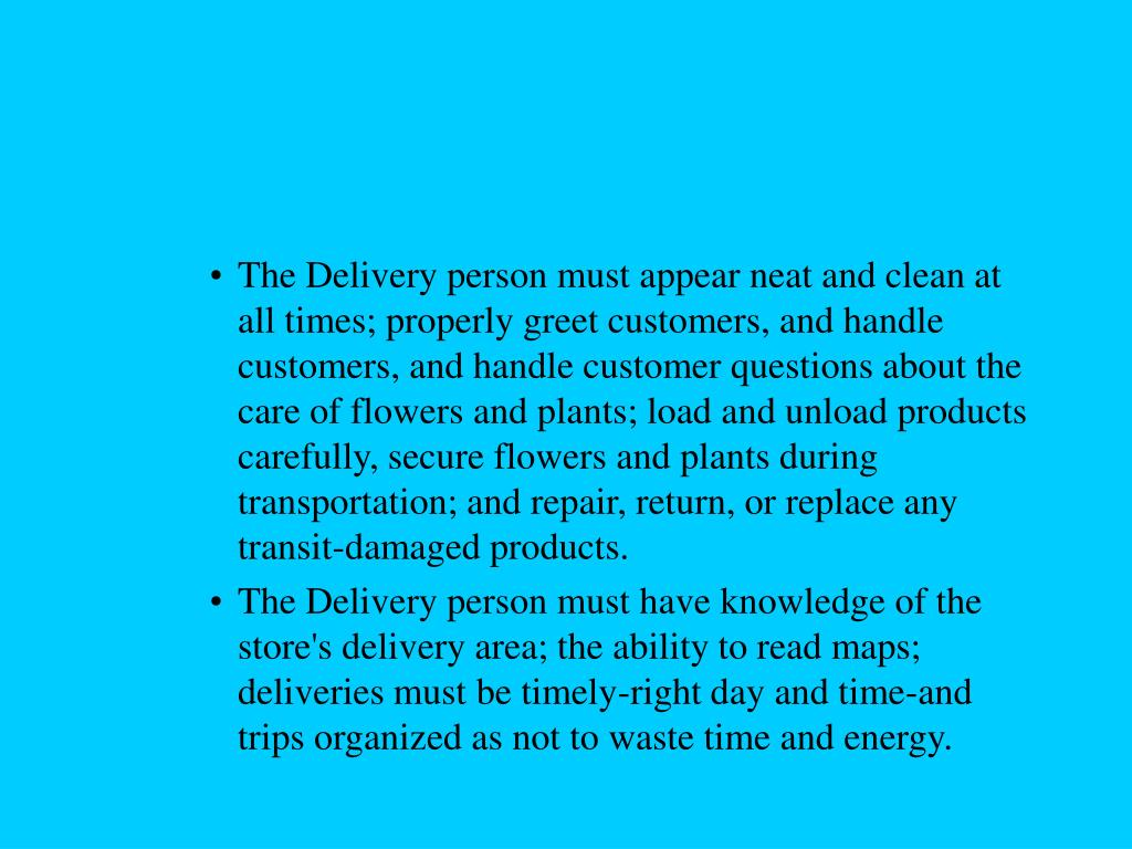 The Delivery person must appear neat and clean at all times; properly greet customers, and handle customers, and handle customer questions about the care of flowers and plants; load and unload products carefully, secure flowers and plants during transportation; and repair, return, or replace any transit-damaged products.