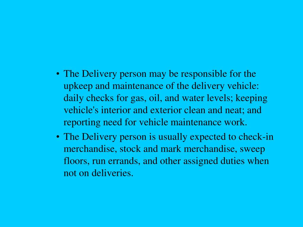 The Delivery person may be responsible for the upkeep and maintenance of the delivery vehicle:  daily checks for gas, oil, and water levels; keeping vehicle's interior and exterior clean and neat; and reporting need for vehicle maintenance work.