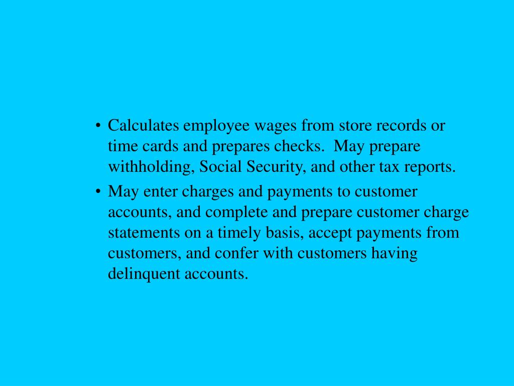 Calculates employee wages from store records or time cards and prepares checks.  May prepare withholding, Social Security, and other tax reports.