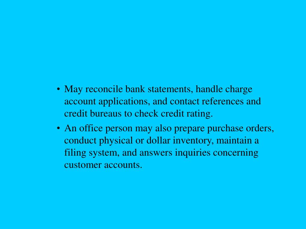 May reconcile bank statements, handle charge account applications, and contact references and credit bureaus to check credit rating.
