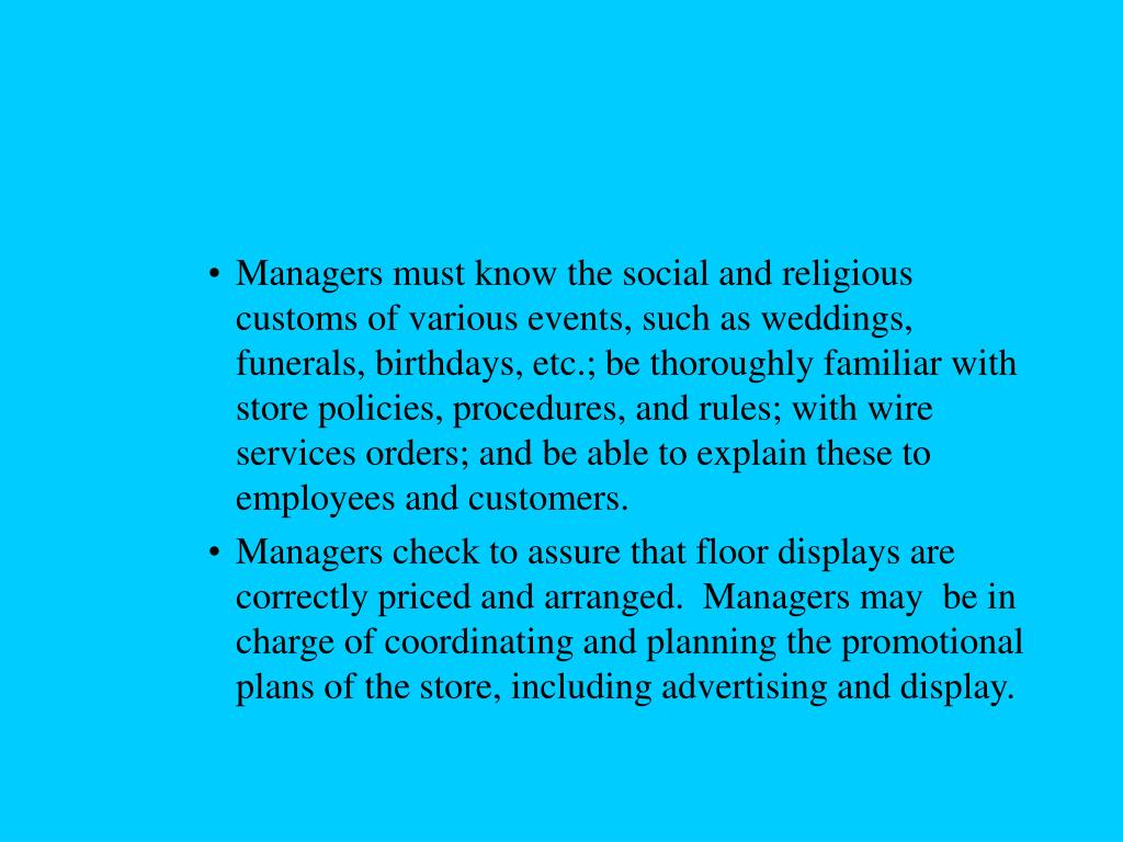 Managers must know the social and religious customs of various events, such as weddings, funerals, birthdays, etc.; be thoroughly familiar with store policies, procedures, and rules; with wire services orders; and be able to explain these to employees and customers.