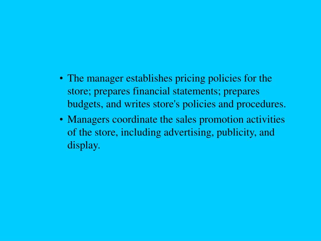 The manager establishes pricing policies for the store; prepares financial statements; prepares budgets, and writes store's policies and procedures.