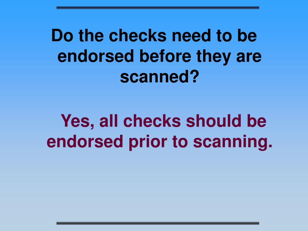 Do the checks need to be endorsed before they are scanned?