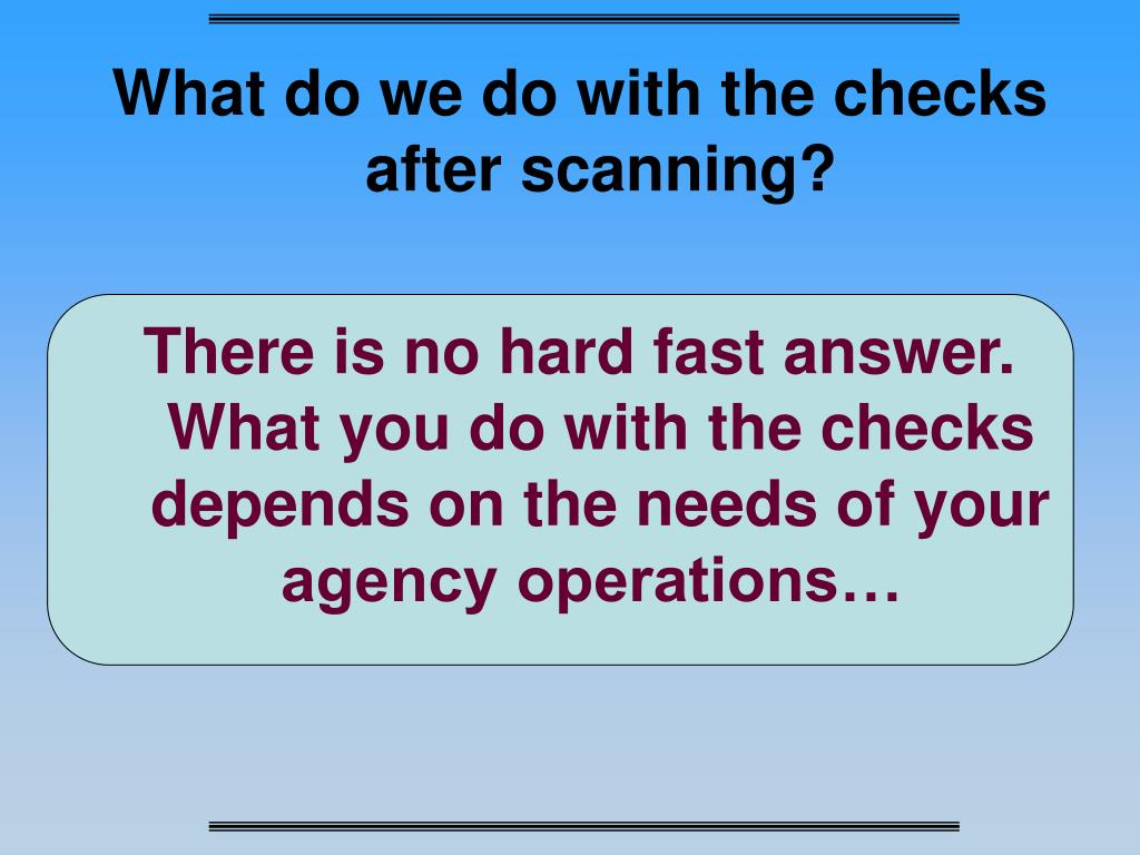 What do we do with the checks after scanning?