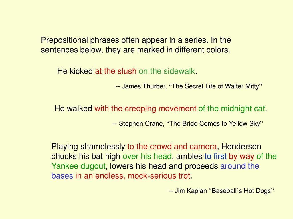 Prepositional phrases often appear in a series. In the sentences below, they are marked in different colors.