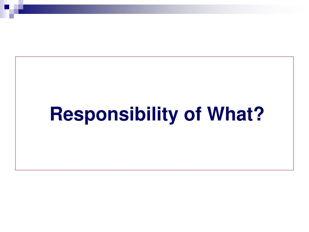 Responsibility of What?