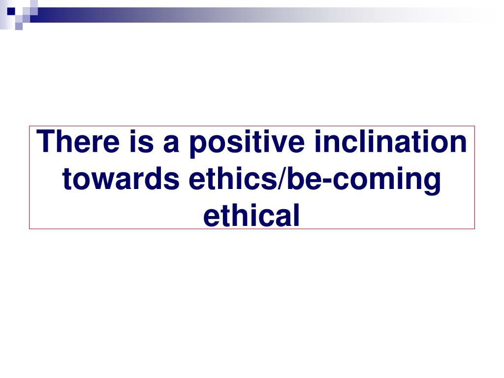There is a positive inclination towards ethics/be-coming ethical