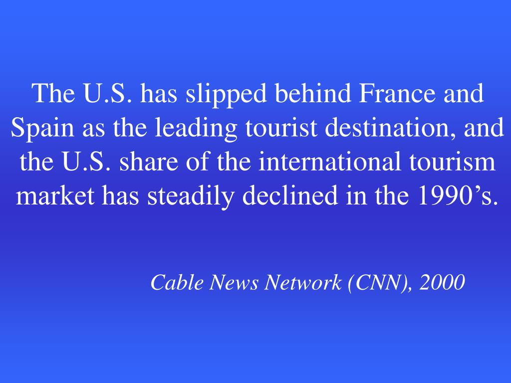 The U.S. has slipped behind France and Spain as the leading tourist destination, and the U.S. share of the international tourism market has steadily declined in the 1990's.