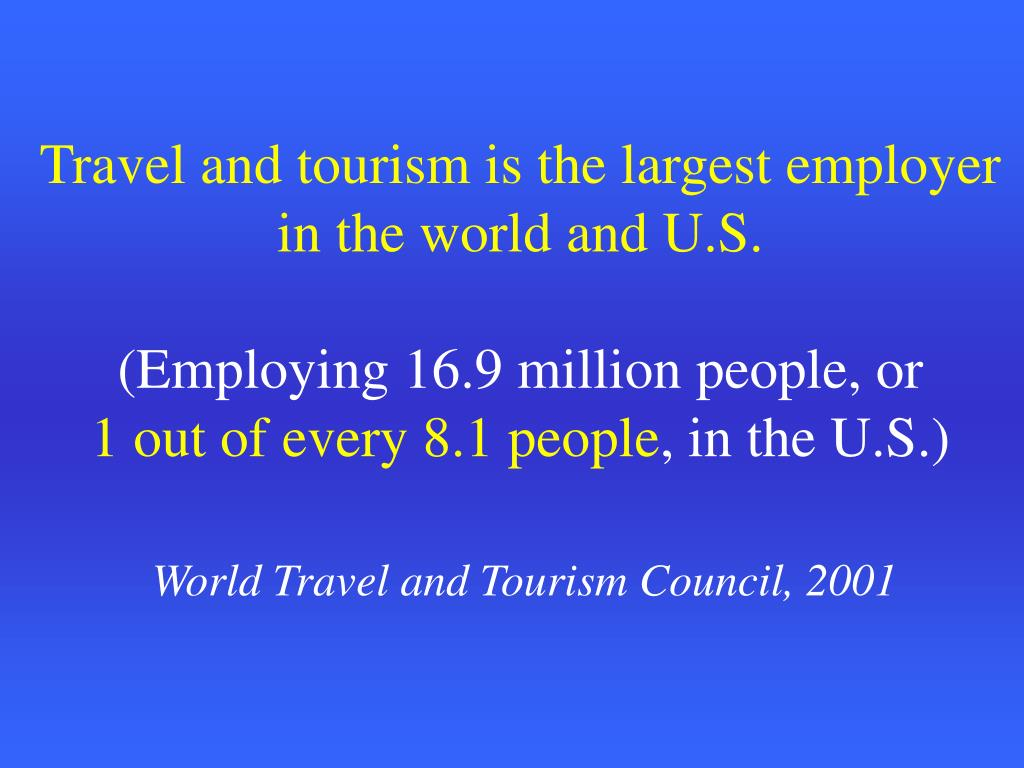 Travel and tourism is the largest employer in the world and U.S.