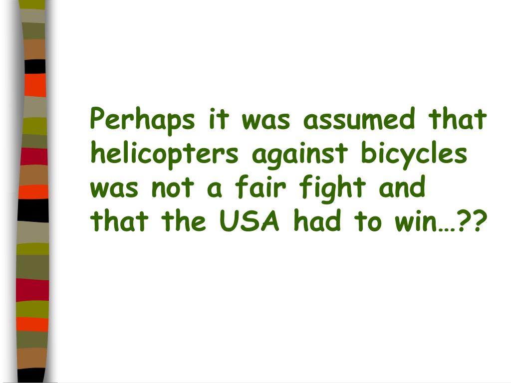 Perhaps it was assumed that helicopters against bicycles was not a fair fight and that the USA had to win…??