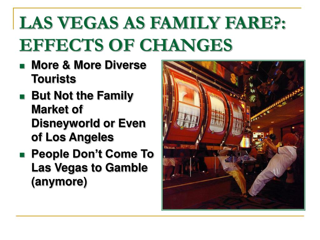 LAS VEGAS AS FAMILY FARE?:  EFFECTS OF CHANGES
