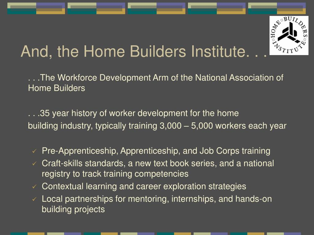 And, the Home Builders Institute. . .
