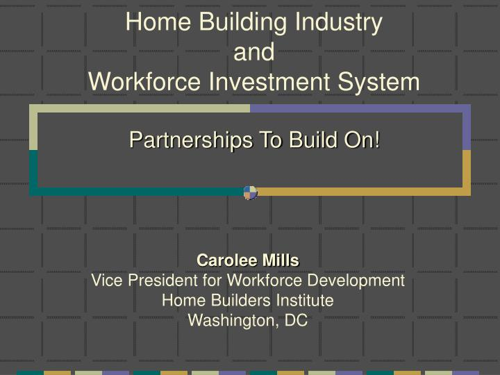 Home building industry and workforce investment system partnerships to build on l.jpg