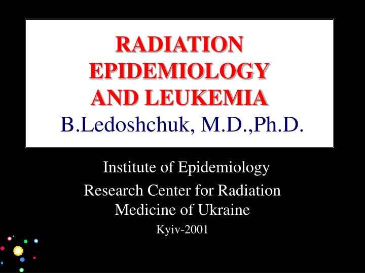 Radiation epidemiology and leukemia b ledoshchuk m d ph d