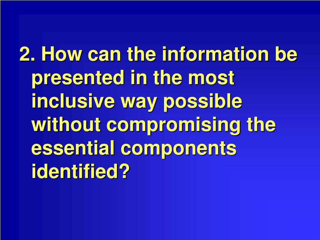 2. How can the information be presented in the most inclusive way possible without compromising the essential components identified?