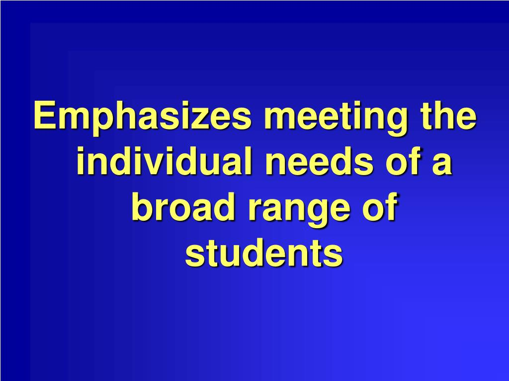 Emphasizes meeting the individual needs of a broad range of students