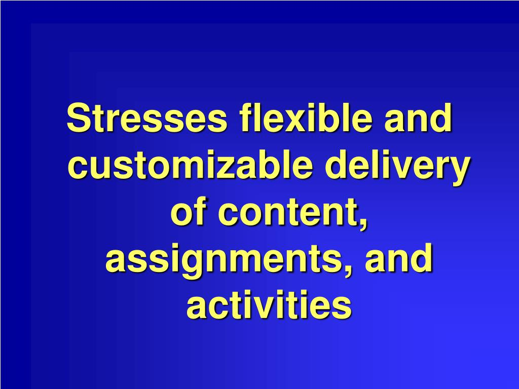 Stresses flexible and customizable delivery of content, assignments, and activities