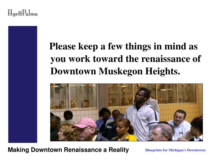 Please keep a few things in mind as you work toward the renaissance of Downtown Muskegon Heights.