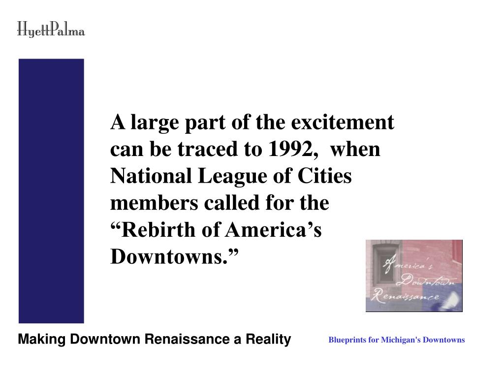"A large part of the excitement can be traced to 1992,  when National League of Cities members called for the ""Rebirth of America's Downtowns."""