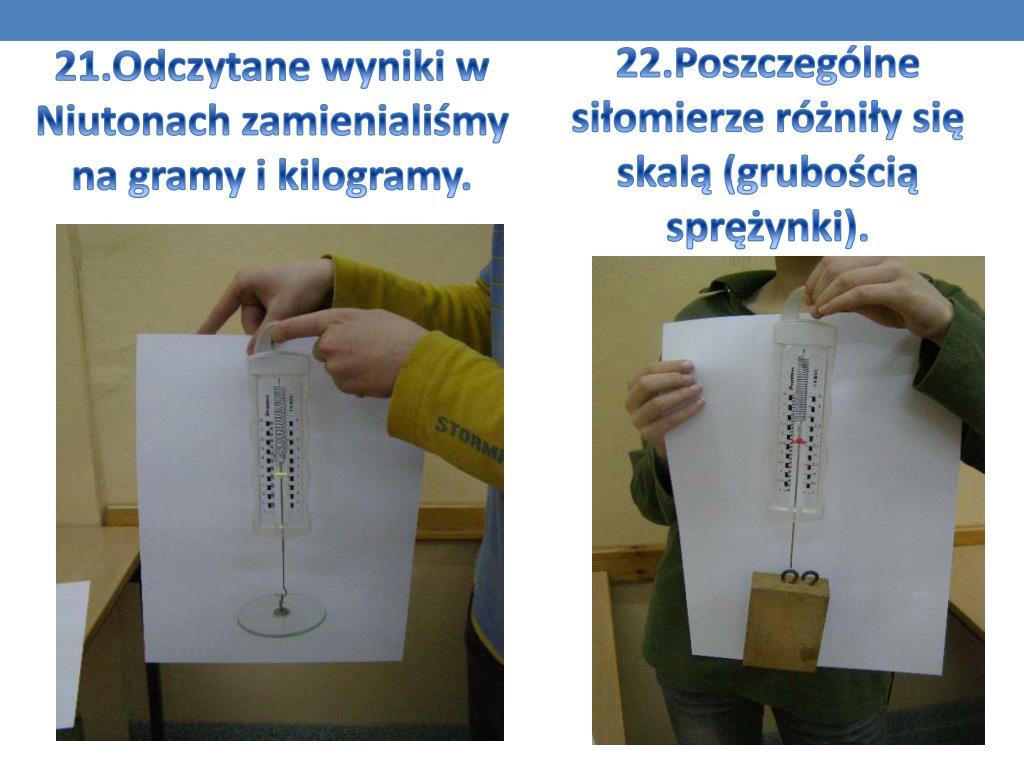 21.Odczytane wyniki w Niutonach zamienialiśmy na gramy i kilogramy.