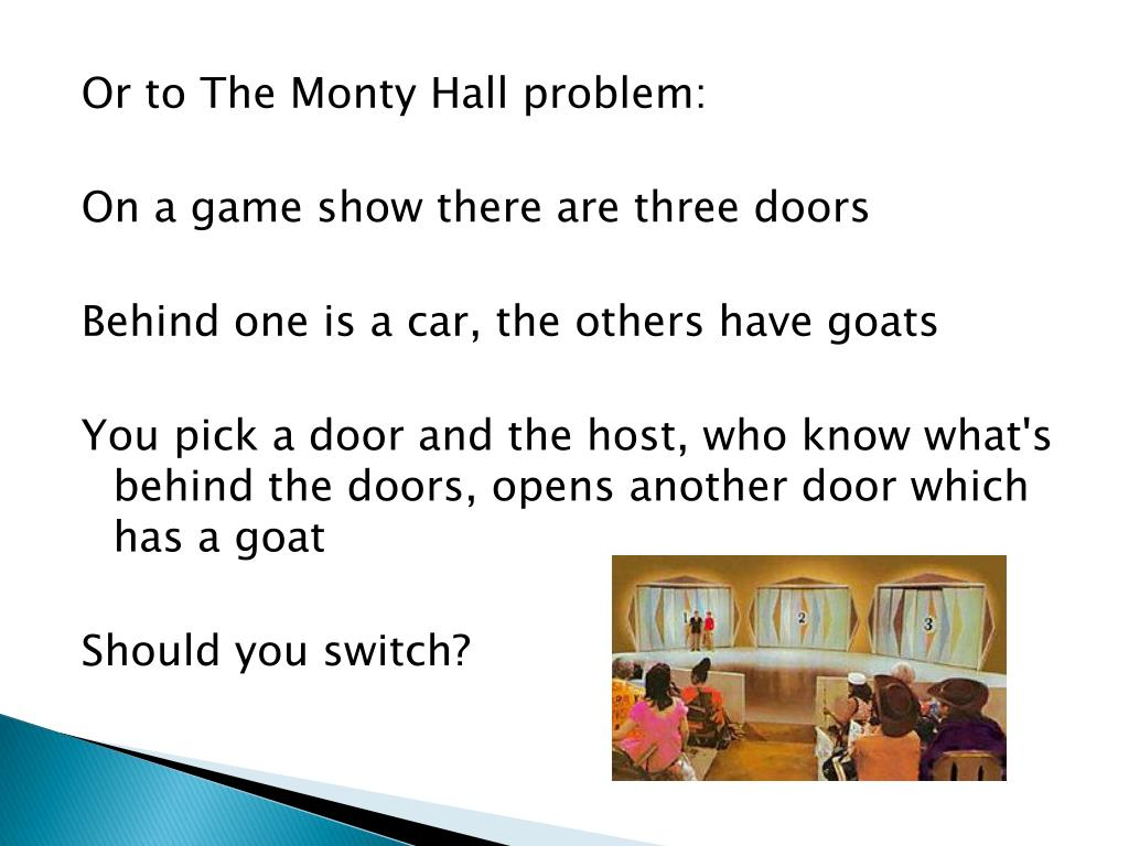 Or to The Monty Hall problem: