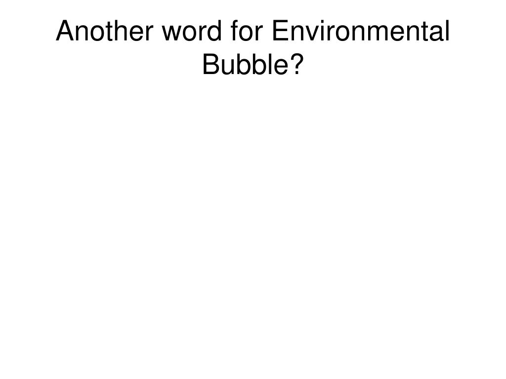 Another word for Environmental Bubble?
