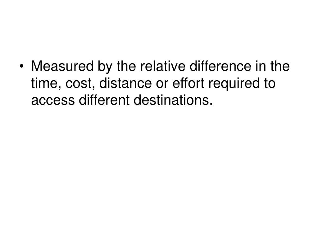Measured by the relative difference in the time, cost, distance or effort required to access different destinations.