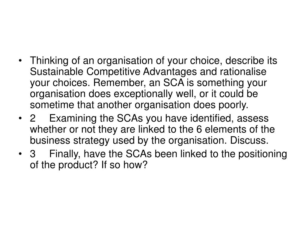 Thinking of an organisation of your choice, describe its Sustainable Competitive Advantages and rationalise your choices. Remember, an SCA is something your organisation does exceptionally well, or it could be sometime that another organisation does poorly.